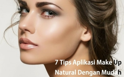7 Tips Aplikasi Make Up Natural Dengan Mudah
